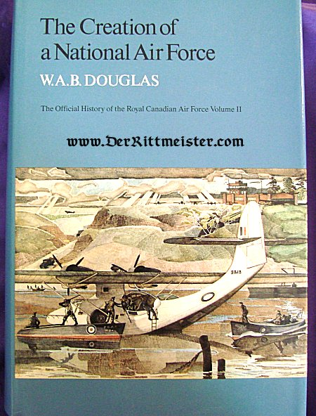 THE CREATION OF A NATIONAL AIR FORCE - THE OFFICIAL HISTORY OF THE ROYAL CANADIAN AIR FORCE VOLUME II by W. A. B. DOUGLAS - Imperial German Military Antiques Sale