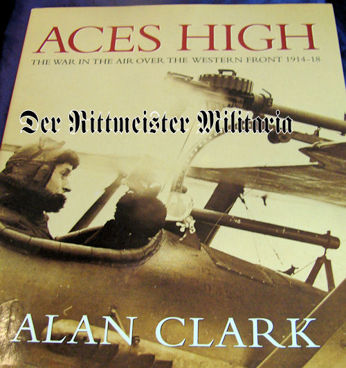 BOOK - ACES HIGH - THE WAR IN THE AIR OVER THE WESTERN FRONT 1914 - 1918 by ALAN CLARK - Imperial German Military Antiques Sale