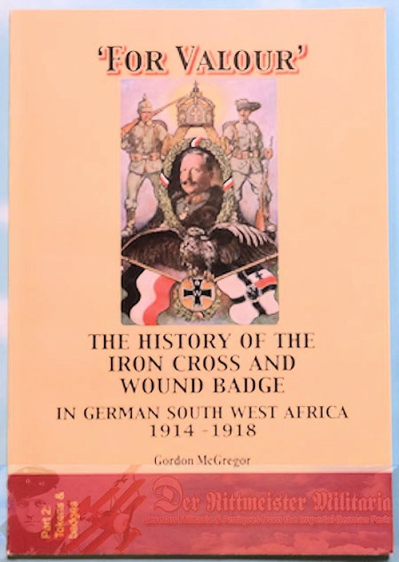 BOOK - FOR VALOUR: THE HISTORY OF THE IRON CROSS AND WOUND BADGE IN GERMAN SOUTHWEST AFRICA 1914-1918 by GORDON McGREGOR - Imperial German Military Antiques Sale